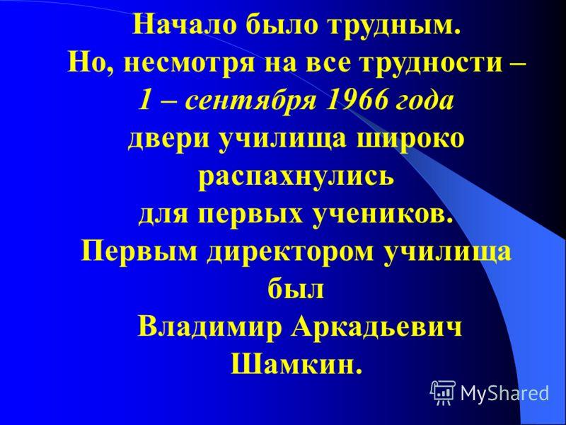 Начало было трудным. Но, несмотря на все трудности – 1 – сентября 1966 года двери училища широко распахнулись для первых учеников. Первым директором училища был Владимир Аркадьевич Шамкин.