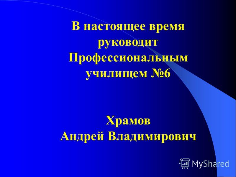 В настоящее время руководит Профессиональным училищем 6 Храмов Андрей Владимирович