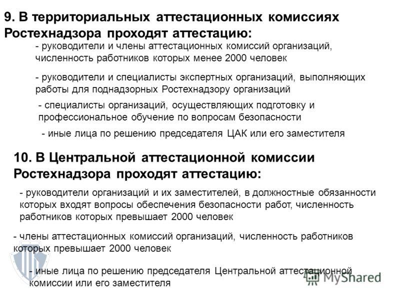9. В территориальных аттестационных комиссиях Ростехнадзора проходят аттестацию: - руководители и члены аттестационных комиссий организаций, численность работников которых менее 2000 человек - руководители и специалисты экспертных организаций, выполн
