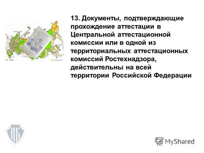 13. Документы, подтверждающие прохождение аттестации в Центральной аттестационной комиссии или в одной из территориальных аттестационных комиссий Ростехнадзора, действительны на всей территории Российской Федерации