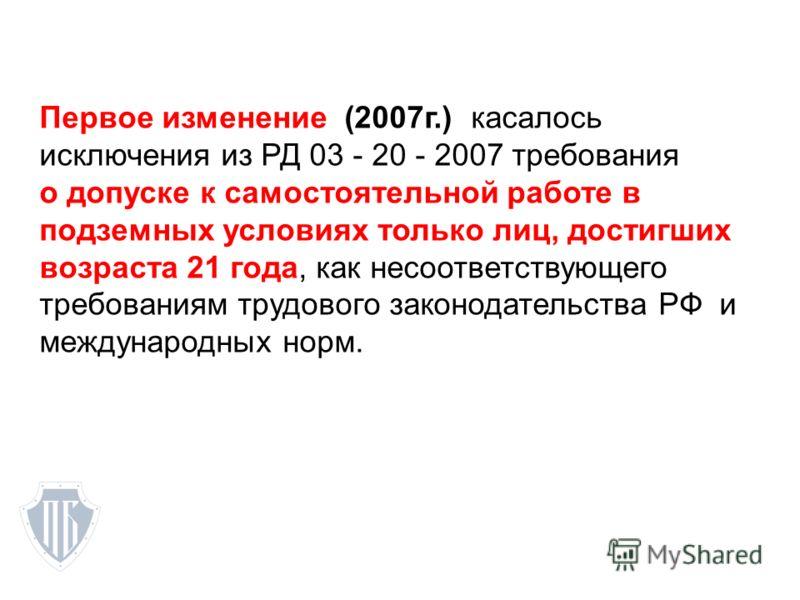 Первое изменение (2007г.) касалось исключения из РД 03 - 20 - 2007 требования о допуске к самостоятельной работе в подземных условиях только лиц, достигших возраста 21 года, как несоответствующего требованиям трудового законодательства РФ и междунаро