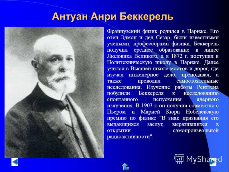 Антуан Анри Беккерель Французский физик родился в Париже. Его отец Эдмон и дед Сезар, были известными учеными, профессорами физики. Беккерель получил среднее образование в лицее Людовика Великого, а в 1872 г. поступил в Политехническую школу в Париже