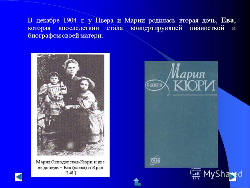 В декабре 1904 г. у Пьера и Марии родилась вторая дочь, Ева, которая впоследствии стала концертирующей пианисткой и биографом своей матери.