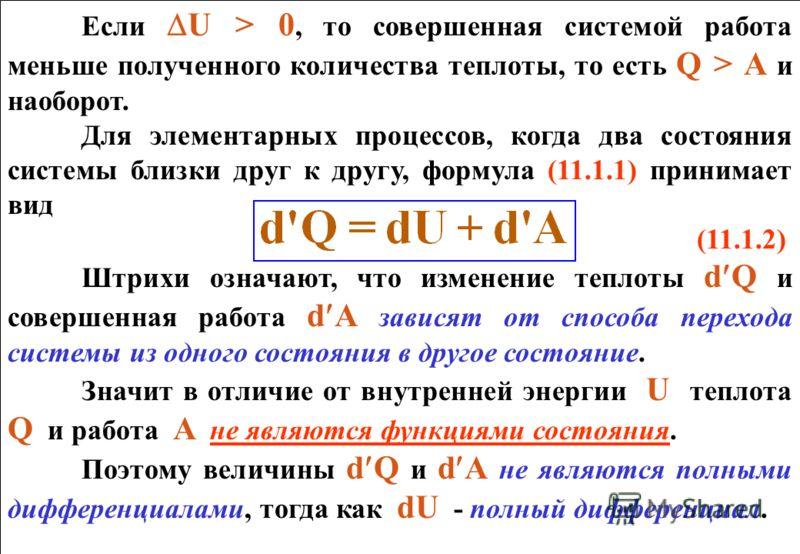 Если U > 0, то совершенная системой работа меньше полученного количества теплоты, то есть Q > A и наоборот. Для элементарных процессов, когда два состояния системы близки друг к другу, формула (11.1.1) принимает вид (11.1.2) Штрихи означают, что изме