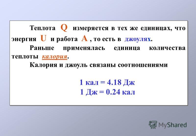 Теплота Q измеряется в тех же единицах, что энергия U и работа А, то есть в джоулях. Раньше применялась единица количества теплоты калория. Калория и джоуль связаны соотношениями 1 кал = 4.18 Дж 1 Дж = 0.24 кал Теплота Q измеряется в тех же единицах,