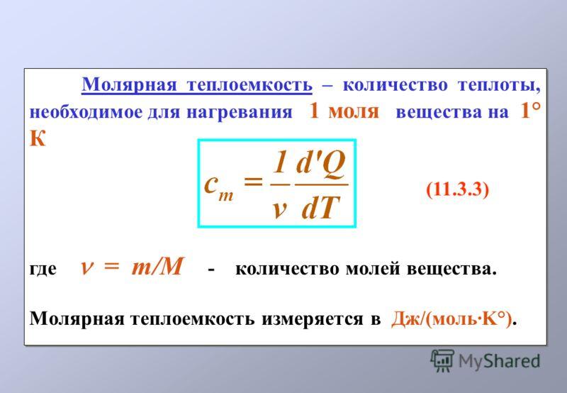 Молярная теплоемкость – количество теплоты, необходимое для нагревания 1 моля вещества на 1° К (11.3.3) где = m/M - количество молей вещества. Молярная теплоемкость измеряется в Дж/(моль·K°). Молярная теплоемкость – количество теплоты, необходимое дл