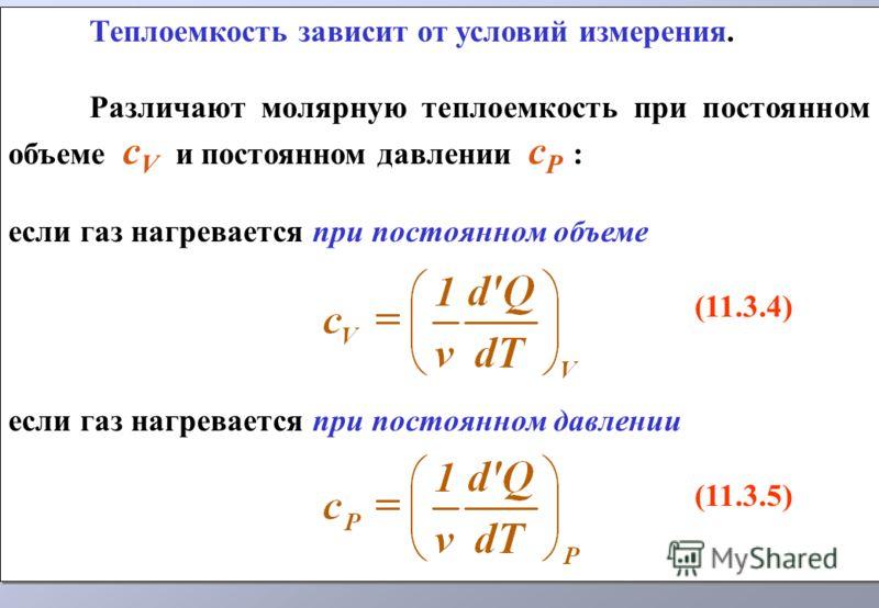 Теплоемкость зависит от условий измерения. Различают молярную теплоемкость при постоянном объеме c V и постоянном давлении c P : если газ нагревается при постоянном объеме (11.3.4) если газ нагревается при постоянном давлении (11.3.5) Теплоемкость за