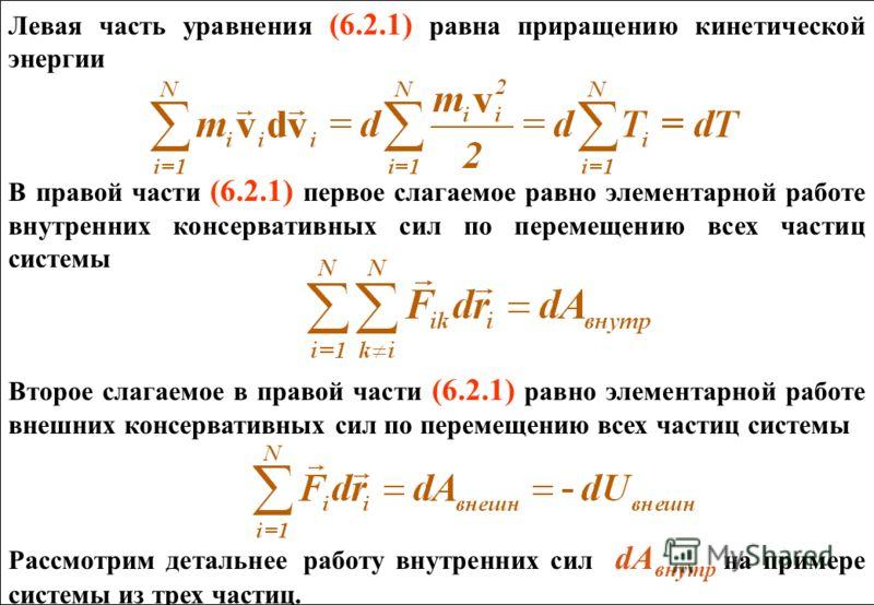 Левая часть уравнения (6.2.1) равна приращению кинетической энергии В правой части (6.2.1) первое слагаемое равно элементарной работе внутренних консервативных сил по перемещению всех частиц системы Второе слагаемое в правой части (6.2.1) равно элеме
