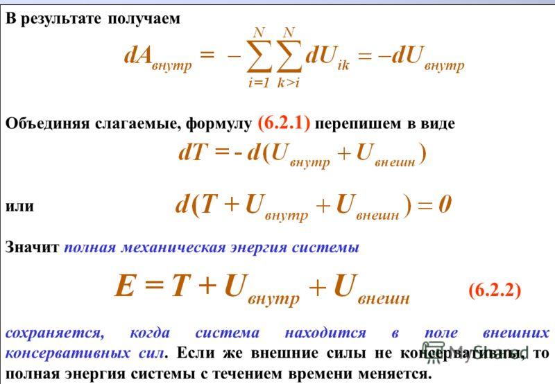 В результате получаем Объединяя слагаемые, формулу (6.2.1) перепишем в виде или Значит полная механическая энергия системы (6.2.2) сохраняется, когда система находится в поле внешних консервативных сил. Если же внешние силы не консервативны, то полна