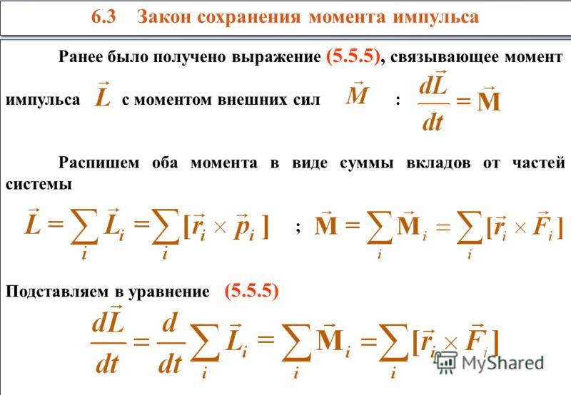 6.3 Закон сохранения момента импульса Ранее было получено выражение (5.5.5), связывающее момент импульса с моментом внешних сил : Распишем оба момента в виде суммы вкладов от частей системы ; Подставляем в уравнение (5.5.5) Ранее было получено выраже