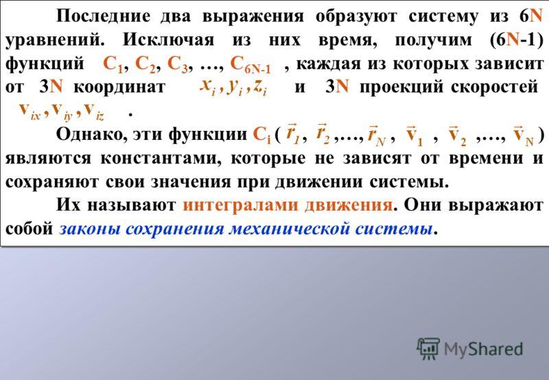 Последние два выражения образуют систему из 6N уравнений. Исключая из них время, получим (6N-1) функций С 1, С 2, С 3, …, С 6N-1, каждая из которых зависит от 3N координат и 3N проекций скоростей. Однако, эти функции С i (,,…,,,,…, ) являются констан