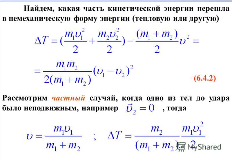 Найдем, какая часть кинетической энергии перешла в немеханическую форму энергии (тепловую или другую) (6.4.2) Рассмотрим частный случай, когда одно из тел до удара было неподвижным, например, тогда Найдем, какая часть кинетической энергии перешла в н