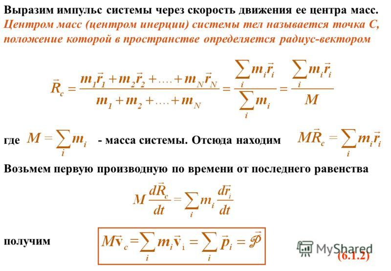 Выразим импульс системы через скорость движения ее центра масс. Центром масс (центром инерции) системы тел называется точка С, положение которой в пространстве определяется радиус-вектором где - масса системы. Отсюда находим Возьмем первую производну