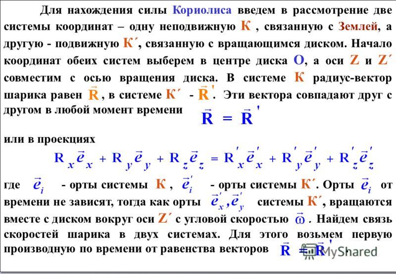 Для нахождения силы Кориолиса введем в рассмотрение две системы координат – одну неподвижную К, связанную с Землей, а другую - подвижную К´, связанную с вращающимся диском. Начало координат обеих систем выберем в центре диска О, а оси Z и Z´ совмести