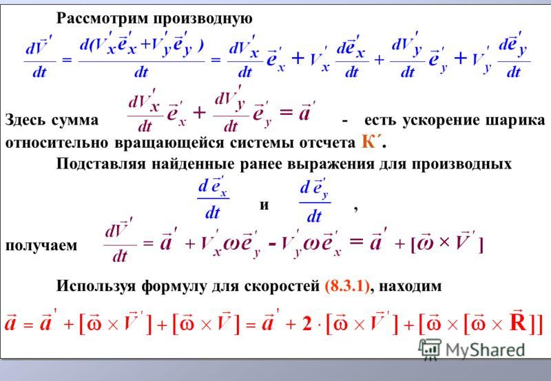 Рассмотрим производную Здесь сумма - есть ускорение шарика относительно вращающейся системы отсчета К´. Подставляя найденные ранее выражения для производных и, получаем Используя формулу для скоростей (8.3.1), находим Рассмотрим производную Здесь сум
