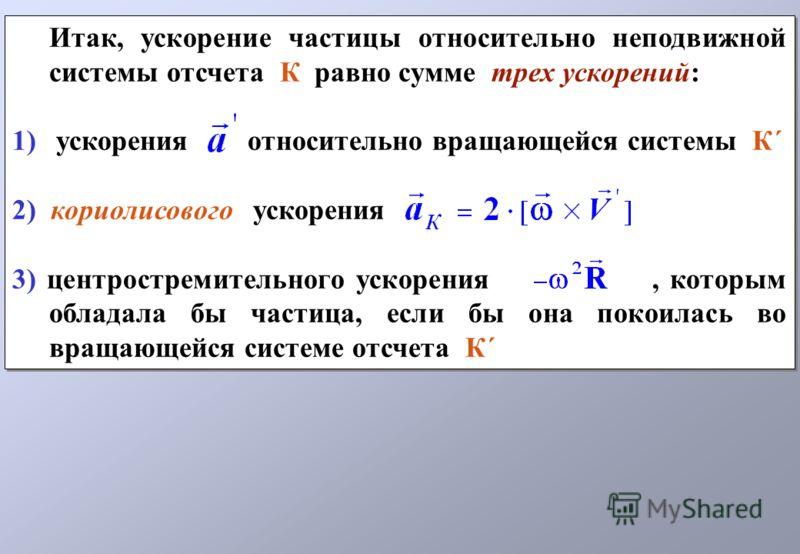 Итак, ускорение частицы относительно неподвижной системы отсчета К равно сумме трех ускорений: 1) ускорения относительно вращающейся системы К´ 2) кориолисового ускорения 3) центростремительного ускорения, которым обладала бы частица, если бы она пок
