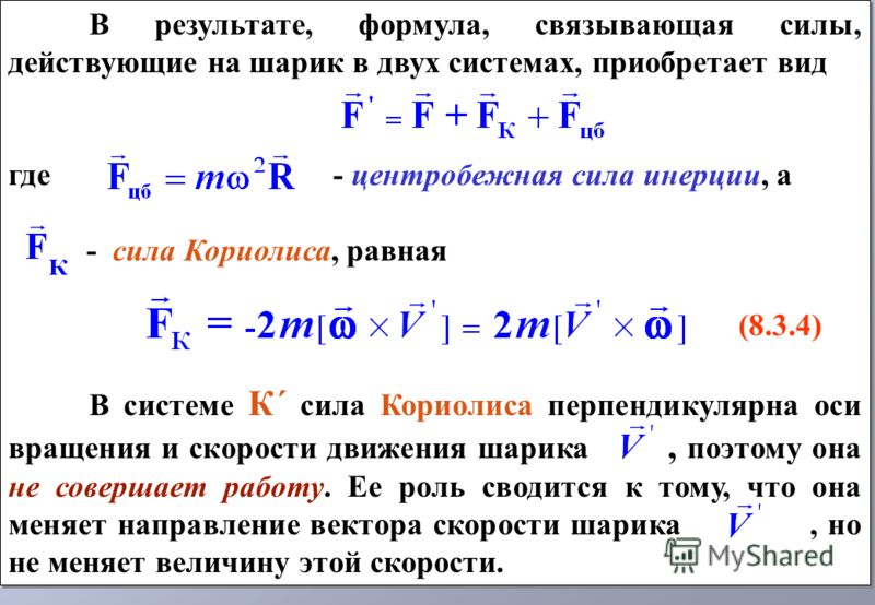 В результате, формула, связывающая силы, действующие на шарик в двух системах, приобретает вид где - центробежная сила инерции, а - сила Кориолиса, равная (8.3.4) В системе К´ сила Кориолиса перпендикулярна оси вращения и скорости движения шарика, по