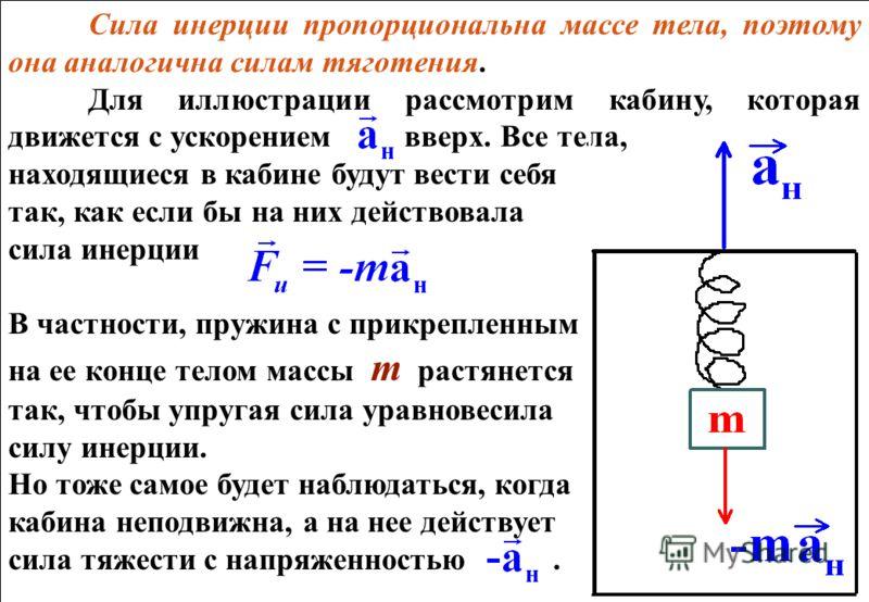Сила инерции пропорциональна массе тела, поэтому она аналогична силам тяготения. Для иллюстрации рассмотрим кабину, которая движется с ускорением вверх. Все тела, находящиеся в кабине будут вести себя так, как если бы на них действовала сила инерции