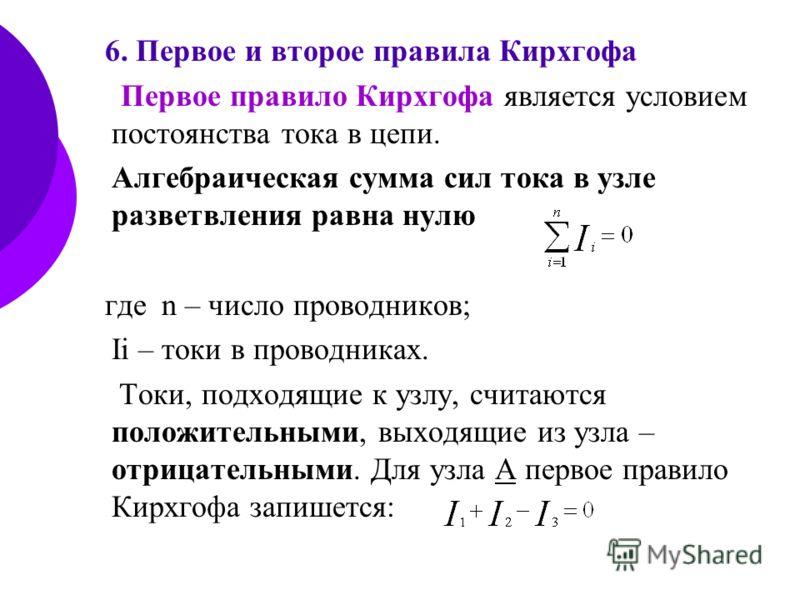 6. Первое и второе правила Кирхгофа Первое правило Кирхгофа является условием постоянства тока в цепи. Алгебраическая сумма сил тока в узле разветвления равна нулю гдеn – число проводников; Ii – токи в проводниках. Токи, подходящие к узлу, считаются