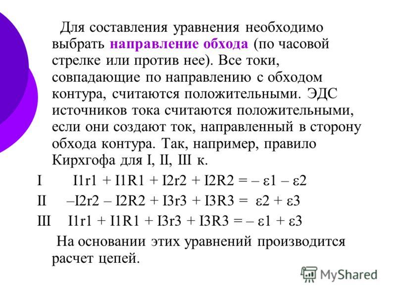 Для составления уравнения необходимо выбрать направление обхода (по часовой стрелке или против нее). Все токи, совпадающие по направлению с обходом контура, считаются положительными. ЭДС источников тока считаются положительными, если они создают ток,