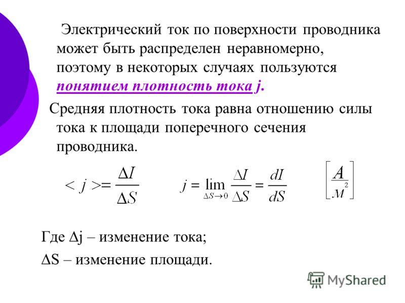 Электрический ток по поверхности проводника может быть распределен неравномерно, поэтому в некоторых случаях пользуются понятием плотность тока j. Средняя плотность тока равна отношению силы тока к площади поперечного сечения проводника. Где j – изме