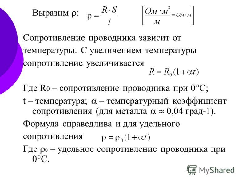 Выразим : Сопротивление проводника зависит от температуры. С увеличением температуры сопротивление увеличивается Где R 0 – сопротивление проводника при 0 С; t – температура; – температурный коэффициент сопротивления (для металла 0,04 град-1). Формула