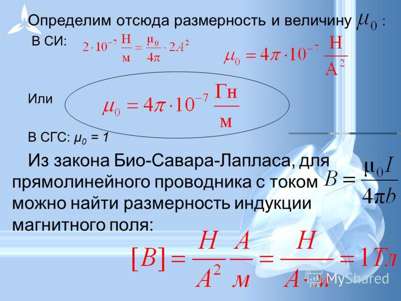 Определим отсюда размерность и величину : В СИ: Или. В СГС: μ 0 = 1 Из закона Био-Савара-Лапласа, для прямолинейного проводника с током можно найти размерность индукции магнитного поля: