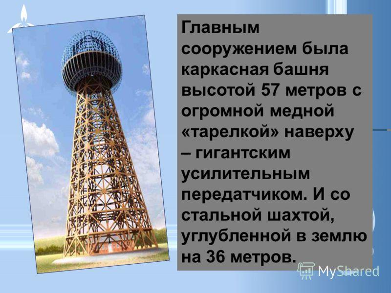Главным сооружением была каркасная башня высотой 57 метров с огромной медной «тарелкой» наверху – гигантским усилительным передатчиком. И со стальной шахтой, углубленной в землю на 36 метров.