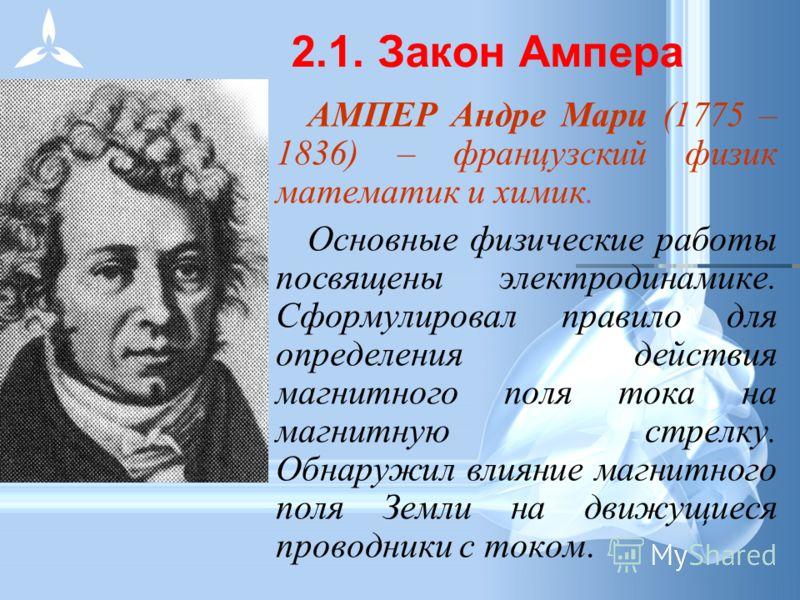 АМПЕР Андре Мари (1775 – 1836) – французский физик математик и химик. Основные физические работы посвящены электродинамике. Сформулировал правило для определения действия магнитного поля тока на магнитную стрелку. Обнаружил влияние магнитного поля Зе