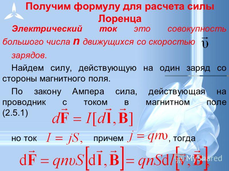 Получим формулу для расчета силы Лоренца Электрический ток это совокупность большого числа n движущихся со скоростью зарядов. Найдем силу, действующую на один заряд со стороны магнитного поля. По закону Ампера сила, действующая на проводник с током в