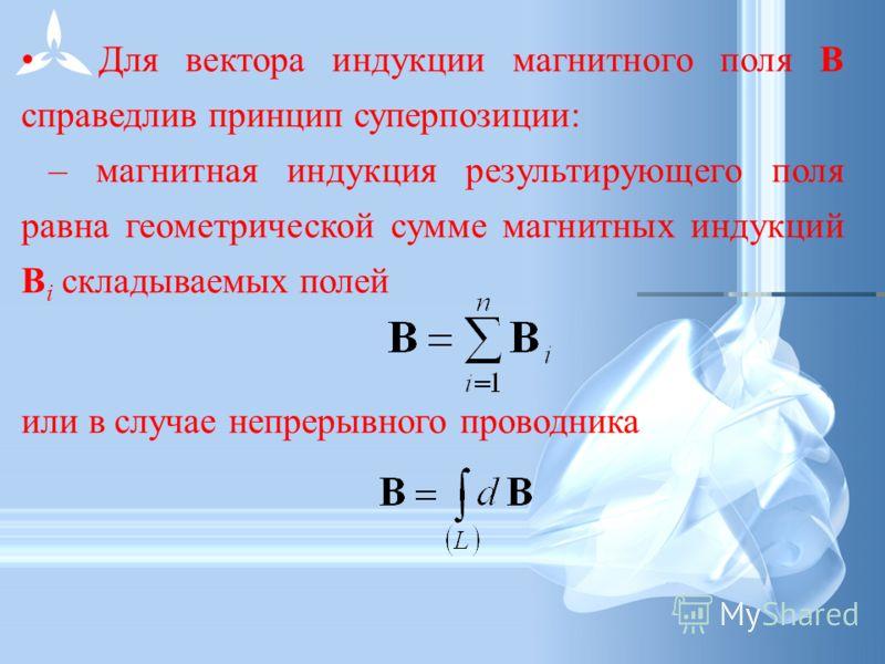 Для вектора индукции магнитного поля В справедлив принцип суперпозиции: – магнитная индукция результирующего поля равна геометрической сумме магнитных индукций В i складываемых полей или в случае непрерывного проводника