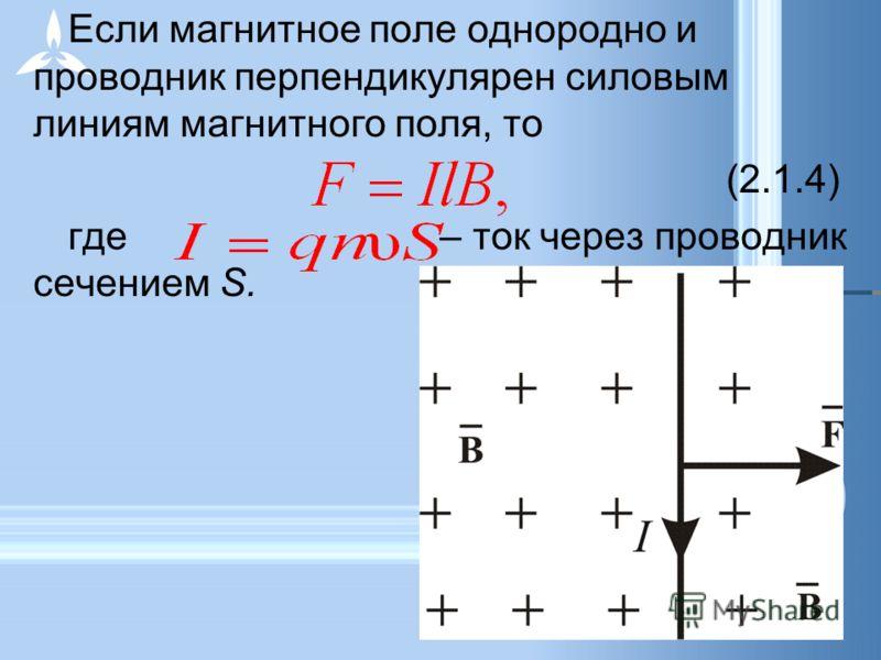 Если магнитное поле однородно и проводник перпендикулярен силовым линиям магнитного поля, то (2.1.4) где – ток через проводник сечением S.