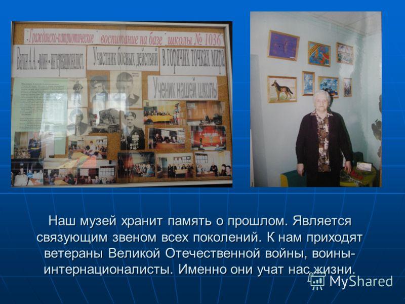 Наш музей хранит память о прошлом. Является связующим звеном всех поколений. К нам приходят ветераны Великой Отечественной войны, воины- интернационалисты. Именно они учат нас жизни.