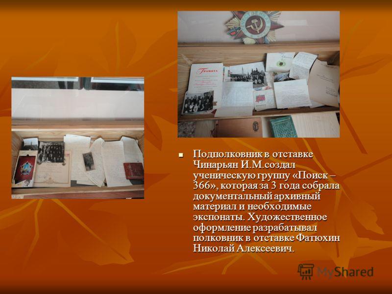 Подполковник в отставке Чинарьян И.М.создал ученическую группу «Поиск – 366», которая за 3 года собрала документальный архивный материал и необходимые экспонаты. Художественное оформление разрабатывал полковник в отставке Фатюхин Николай Алексеевич.