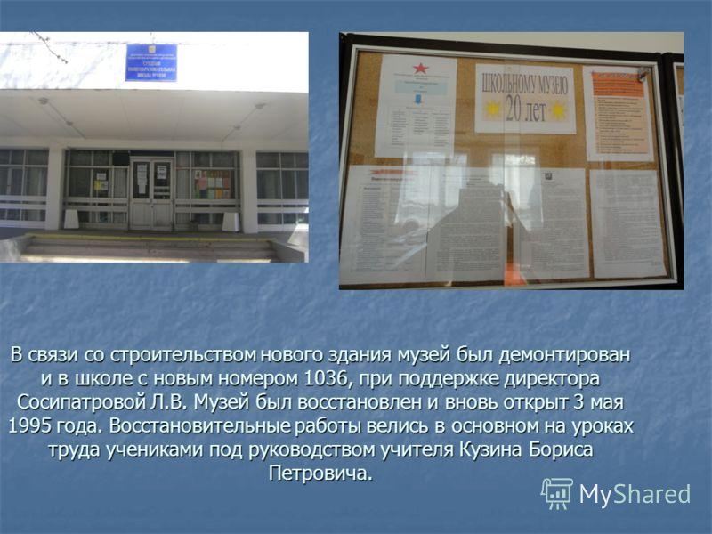 В связи со строительством нового здания музей был демонтирован и в школе с новым номером 1036, при поддержке директора Сосипатровой Л.В. Музей был восстановлен и вновь открыт 3 мая 1995 года. Восстановительные работы велись в основном на уроках труда