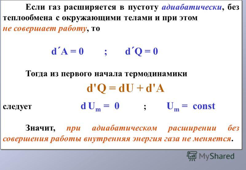 Если газ расширяется в пустоту адиабатически, без теплообмена с окружающими телами и при этом не совершает работу, то d ´ А = 0 ; d ´ Q = 0 Тогда из первого начала термодинамики следует d U m = 0 ; U m = const Значит, при адиабатическом расширении бе