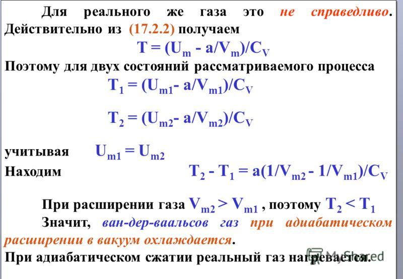 Для реального же газа это не справедливо. Действительно из (17.2.2) получаем T = (U m - a/V m )/C V Поэтому для двух состояний рассматриваемого процесса T 1 = (U m1 - a/V m1 )/C V T 2 = (U m2 - a/V m2 )/C V учитывая U m1 = U m2 Находим T 2 - T 1 = a(