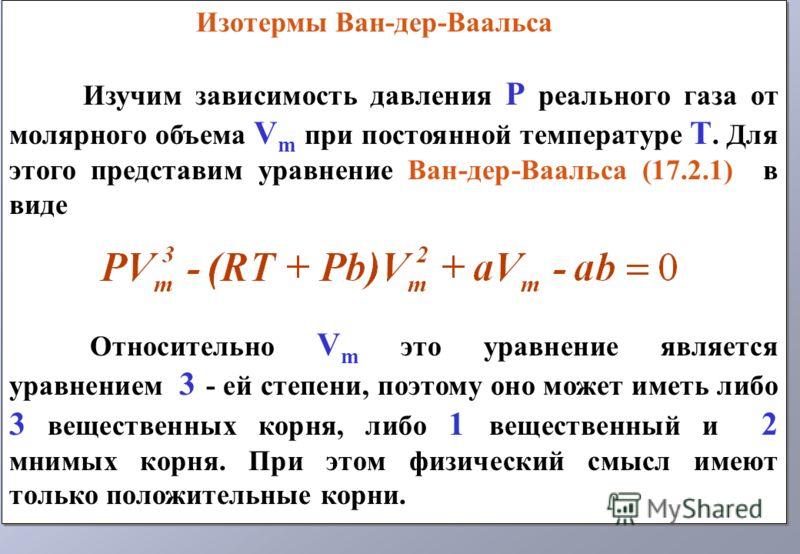 Изотермы Ван-дер-Ваальса Изучим зависимость давления P реального газа от молярного объема V m при постоянной температуре T. Для этого представим уравнение Ван-дер-Ваальса (17.2.1) в виде Относительно V m это уравнение является уравнением 3 - ей степе