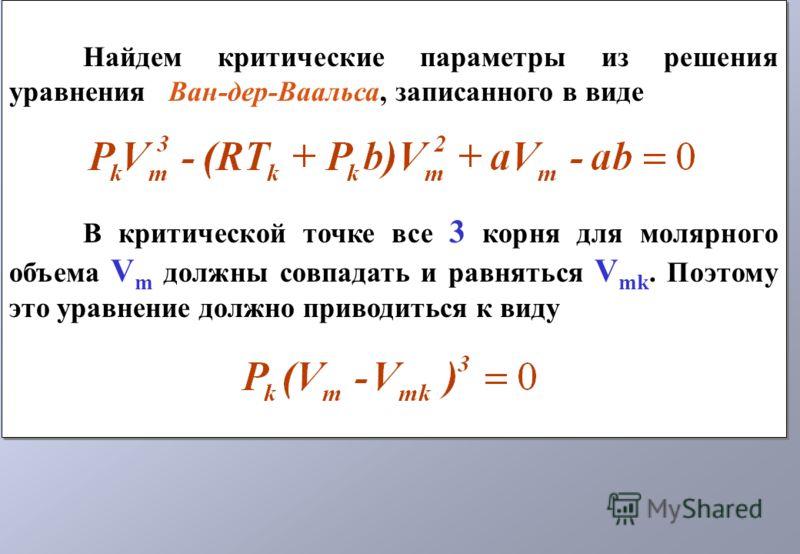 Найдем критические параметры из решения уравнения Ван-дер-Ваальса, записанного в виде В критической точке все 3 корня для молярного объема V m должны совпадать и равняться V mk. Поэтому это уравнение должно приводиться к виду Найдем критические парам