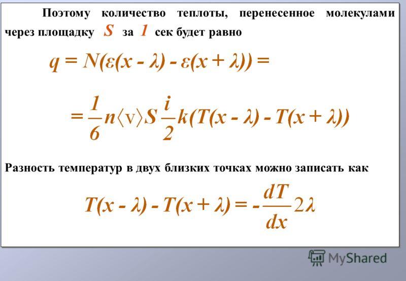 Поэтому количество теплоты, перенесенное молекулами через площадку S за 1 сек будет равно Разность температур в двух близких точках можно записать как Поэтому количество теплоты, перенесенное молекулами через площадку S за 1 сек будет равно Разность