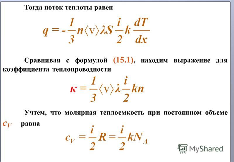Тогда поток теплоты равен Сравнивая с формулой (15.1), находим выражение для коэффициента теплопроводности Учтем, что молярная теплоемкость при постоянном объеме c V равна Тогда поток теплоты равен Сравнивая с формулой (15.1), находим выражение для к
