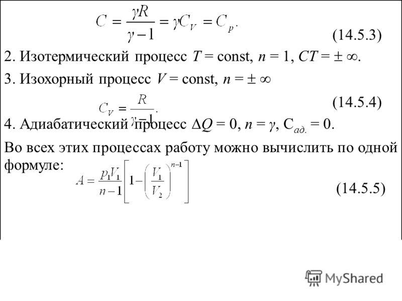 (14.5.3) 2. Изотермический процесс Т = const, n = 1, СТ =. 3. Изохорный процесс V = const, n = (14.5.4) 4. Адиабатический процесс Q = 0, n = γ, С ад. = 0. Во всех этих процессах работу можно вычислить по одной формуле: (14.5.5)
