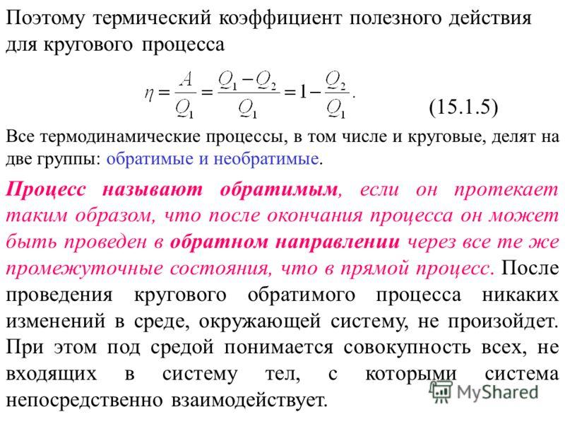 Поэтому термический коэффициент полезного действия для кругового процесса (15.1.5) Все термодинамические процессы, в том числе и круговые, делят на две группы: обратимые и необратимые. Процесс называют обратимым, если он протекает таким образом, что