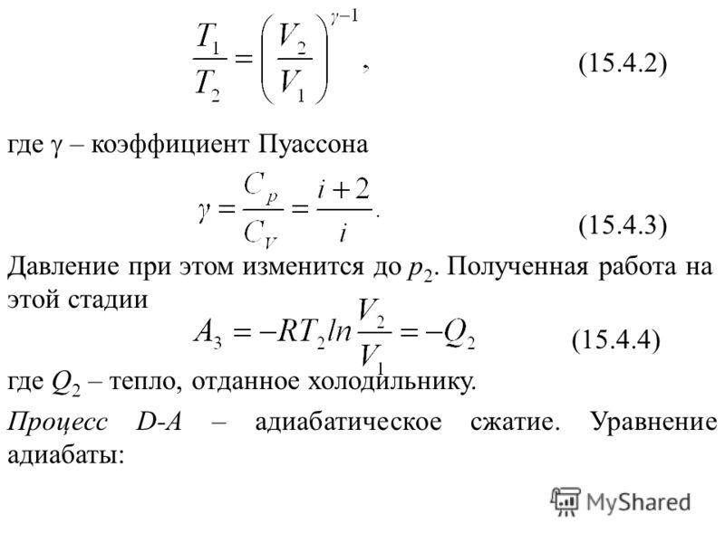 (15.4.2) где – коэффициент Пуассона (15.4.3) Давление при этом изменится до р 2. Полученная работа на этой стадии (15.4.4) где Q 2 – тепло, отданное холодильнику. Процесс D-А – адиабатическое сжатие. Уравнение адиабаты: