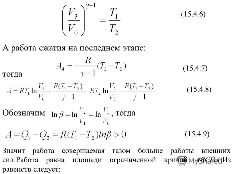 (15.4.6) А работа сжатия на последнем этапе: тогда Обозначим, тогда Значит работа совершаемая газом больше работы внешних сил:Работа равна площади ограниченной кривой АВСDА.Из равенств следует: (15.4.7) (15.4.8) (15.4.9)