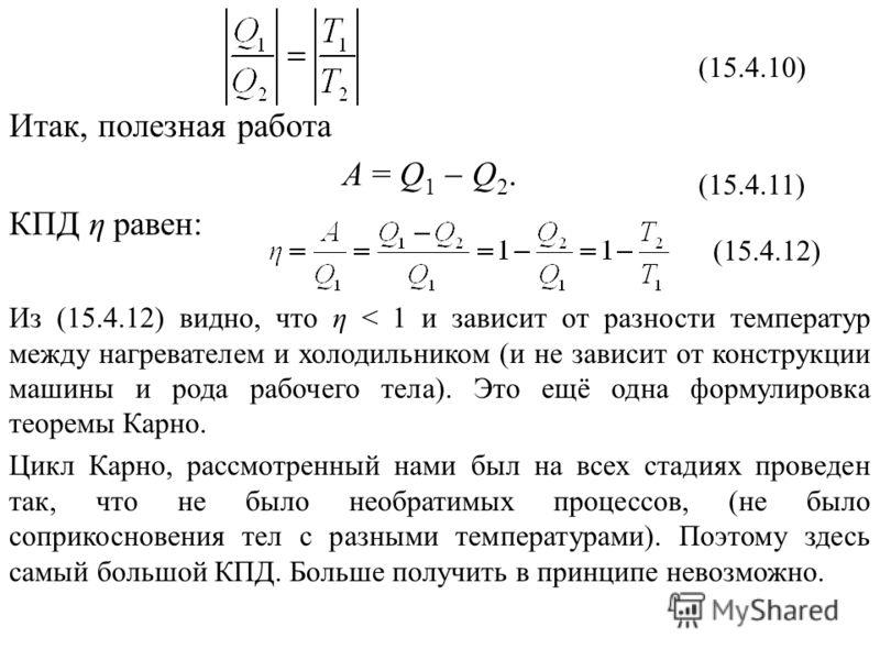 Итак, полезная работа А = Q 1 Q 2. КПД η равен: Из (15.4.12) видно, что η < 1 и зависит от разности температур между нагревателем и холодильником (и не зависит от конструкции машины и рода рабочего тела). Это ещё одна формулировка теоремы Карно. Цикл