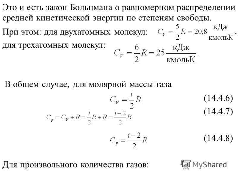 Это и есть закон Больцмана о равномерном распределении средней кинетической энергии по степеням свободы. При этом: для двухатомных молекул: для трехатомных молекул: В общем случае, для молярной массы газа (14.4.6) (14.4.7) (14.4.8) Для произвольного