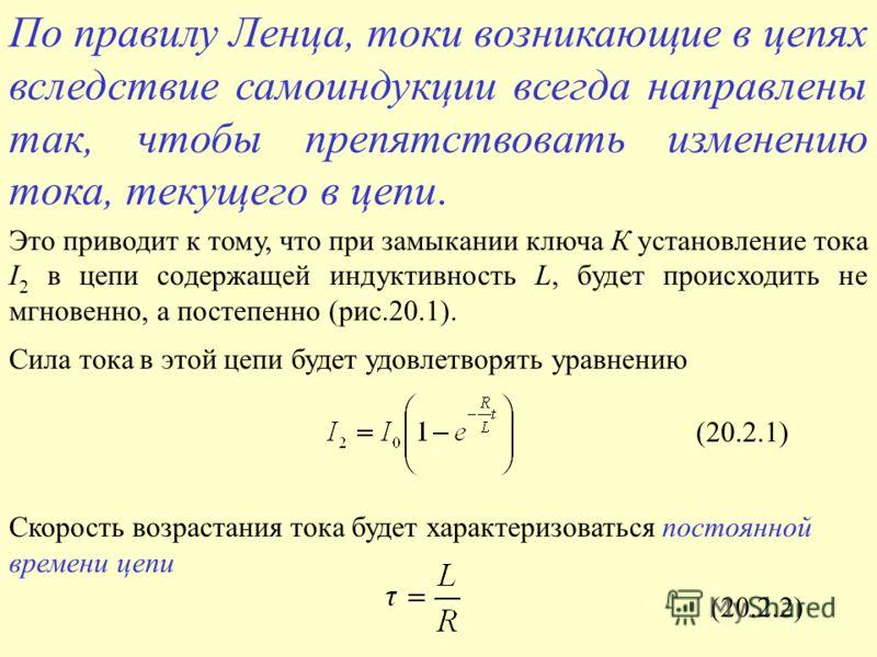 Сила тока в этой цепи будет удовлетворять уравнению Скорость возрастания тока будет характеризоваться постоянной времени цепи (20.2.1) (20.2.2) По правилу Ленца, токи возникающие в цепях вследствие самоиндукции всегда направлены так, чтобы препятство