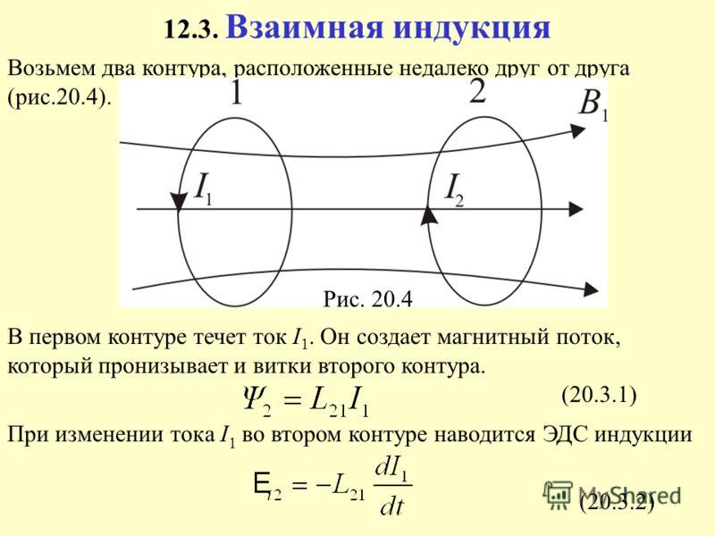 12.3. Взаимная индукция Возьмем два контура, расположенные недалеко друг от друга (рис.20.4). В первом контуре течет ток I 1. Он создает магнитный поток, который пронизывает и витки второго контура. При изменении тока I 1 во втором контуре наводится