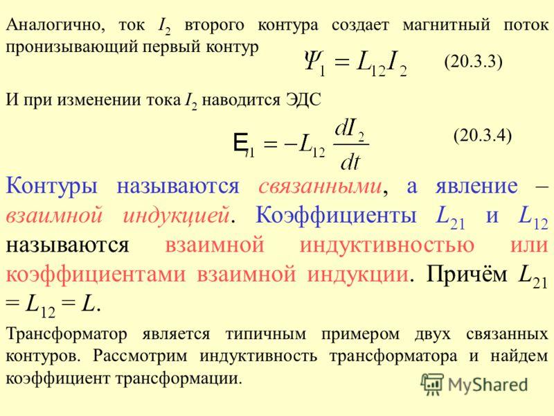 Аналогично, ток I 2 второго контура создает магнитный поток пронизывающий первый контур И при изменении тока I 2 наводится ЭДС Контуры называются связанными, а явление – взаимной индукцией. Коэффициенты L 21 и L 12 называются взаимной индуктивностью